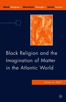 Black Religion and the Imagination of Matter in the Atlantic World by J. Noel