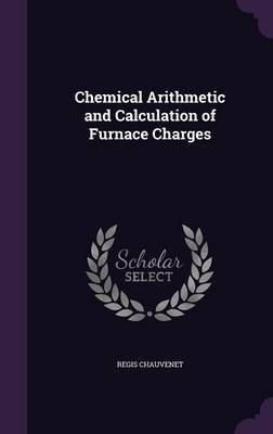 Chemical Arithmetic and Calculation of Furnace Charges by Regis Chauvenet