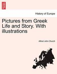 Pictures from Greek Life and Story. with Illustrations by Alfred John Church