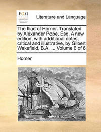 The Iliad of Homer. Translated by Alexander Pope, Esq. a New Edition, with Additional Notes, Critical and Illustrative, by Gilbert Wakefield, B.A. ... by Homer