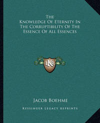 The Knowledge of Eternity in the Corruptibility of the Essence of All Essences by Jacob Boehme