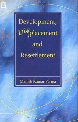 Development, Displacement and Resettlement by Manish Kumar Verma