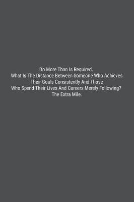 Do More Than Is Required. What Is The Distance Between Someone Who Achieves Their Goals Consistently And Those Who Spend Their Lives And Careers Merely Following? The Extra Mile. by Banoc Bookz
