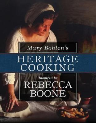 Mary Bohlen's Heritage Cooking Inspired by Rebecca Boone by Mary Bohlen