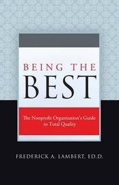 Being the Best: The Nonprofit Organization's Guide to Total Quality by Frederick A Lambert Ed D