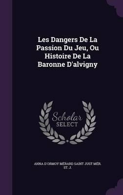 Les Dangers de La Passion Du Jeu, Ou Histoire de La Baronne D'Alvigny