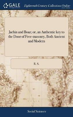 Jachin and Boaz; Or, an Authentic Key to the Door of Free-Masonry, Both Ancient and Modern by R.S.
