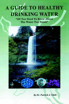 A Guide to Healthy Drinking Water: All You Need to Know about the Water You Drink by Dr. Patrick J Udeh image