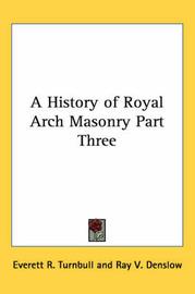 A History of Royal Arch Masonry Part Three by Everett R. Turnbull image