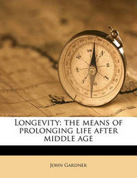 Longevity: The Means of Prolonging Life After Middle Age by John Gardner