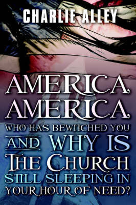 America, America: Who Has Bewitched You and Why Is the Church Sleeping in Your Hour of Need? by Charlie Alley