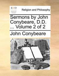 Sermons by John Conybeare, D.D. ... Volume 2 of 2 by John Conybeare