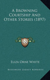 A Browning Courtship and Other Stories (1897) by Eliza Orne White