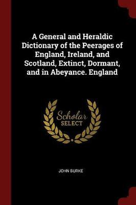 A General and Heraldic Dictionary of the Peerages of England, Ireland, and Scotland, Extinct, Dormant, and in Abeyance. England by John Burke