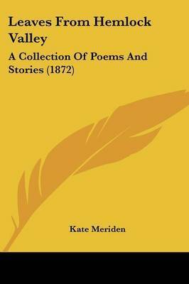 Leaves From Hemlock Valley: A Collection Of Poems And Stories (1872) by Kate Meriden