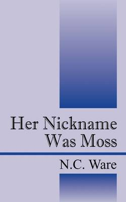 Her Nickname Was Moss by N.C. Ware