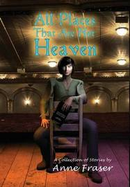All Places That Are Not Heaven by Anne Fraser