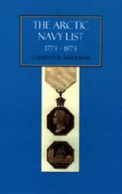 Arctic Navy List, a Century of Arctic and Antarctic Officers 1773-1873 by Clement R. Markham