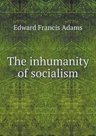 The Inhumanity of Socialism by Edward Francis Adams