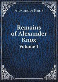 Remains of Alexander Knox Volume 1 by Alexander Knox