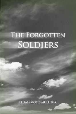 The Forgotten Soldiers by Elliam Moses Mulenga