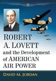 Robert A. Lovett and the Development of American Air Power by David M. Jordan