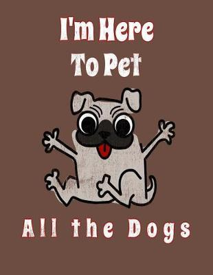 I'm Here To Pet All The Dogs by We Love Dogs Notebooks