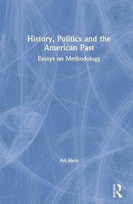 History, Politics and the American Past by Ari Helo