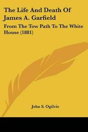 The Life and Death of James A. Garfield: From the Tow Path to the White House (1881) by John S. Ogilvie image