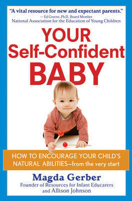 Your Self Confident Baby: How to Encourage Your Child's Natural Abilities - From the Very Start by Magda Gerber