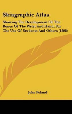 Skiagraphic Atlas: Showing the Development of the Bones of the Wrist and Hand, for the Use of Students and Others (1898) by John Poland