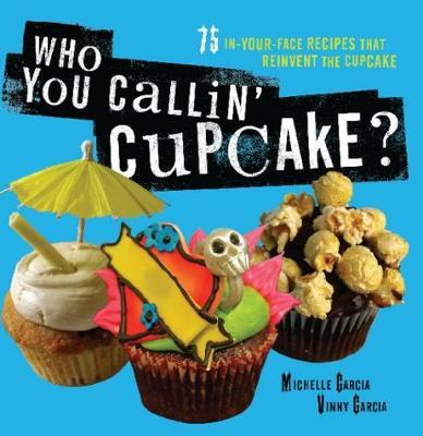 Who You Callin' Cupcake: In-Your-Face Recipes that Reinvent the Cupcake by Michelle Garcia