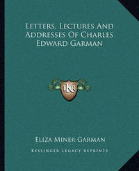 Letters, Lectures and Addresses of Charles Edward Garman by Eliza Miner Garman