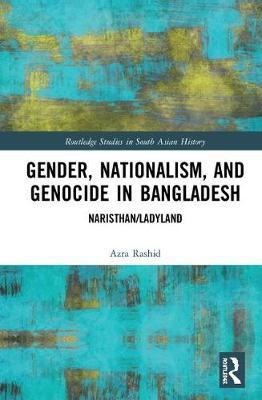 Gender, Nationalism, and Genocide in Bangladesh by Azra Rashid