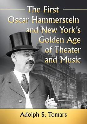 The First Oscar Hammerstein and New York's Golden Age of Theater and Music by Adolph S. Tomars