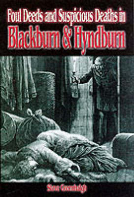 Foul Deeds and Suspicious Deaths in Blackburn and Hyndburn by Stephen Greenhalgh