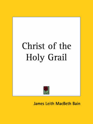 Christ of the Holy Grail (1910) by James L. Macbeth Bain