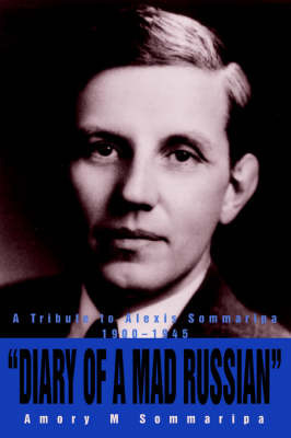 Diary of a Mad Russian: A Tribute to Alexis Sommaripa 1900-1945 by AMORY M SOMMARIPA
