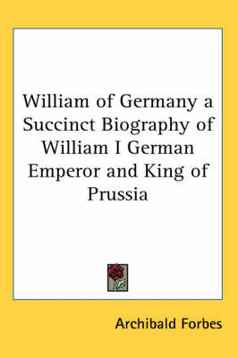 William of Germany a Succinct Biography of William I German Emperor and King of Prussia by Archibald Forbes