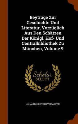 Beytrage Zur Geschichte Und Literatur, Vorzuglich Aus Den Schatzen Der Konigl. Hof- Und Centralbibliothek Zu Munchen, Volume 9