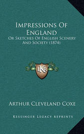 Impressions of England: Or Sketches of English Scenery and Society (1874) by Arthur Cleveland Coxe