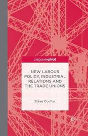 New Labour Policy, Industrial Relations and the Trade Unions by S Coulter