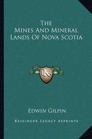 The Mines and Mineral Lands of Nova Scotia the Mines and Mineral Lands of Nova Scotia by Edwin Gilpin