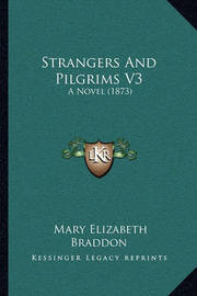 Strangers and Pilgrims V3: A Novel (1873) by Mary , Elizabeth Braddon