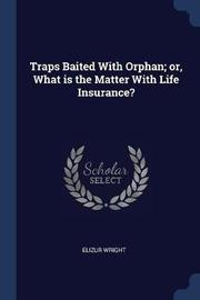 Traps Baited with Orphan; Or, What Is the Matter with Life Insurance? by Elizur Wright