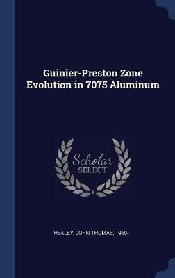 Guinier-Preston Zone Evolution in 7075 Aluminum by John Thomas Healey