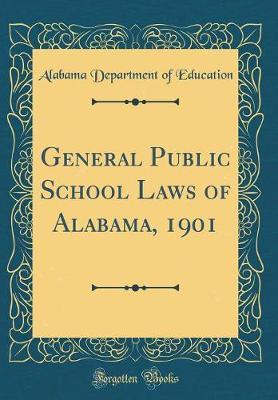 General Public School Laws of Alabama, 1901 (Classic Reprint) by Alabama Department of Education