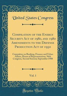 Compilation of the Energy Security Act of 1980, and 1980 Amendments to the Defense Production Act of 1950, Vol. 1 by United States Congress
