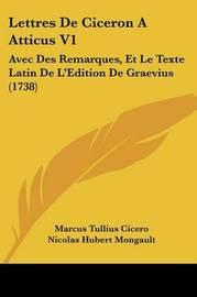 Lettres De Ciceron A Atticus V1: Avec Des Remarques, Et Le Texte Latin De La -- Edition De Graevius (1738) by Marcus Tullius Cicero