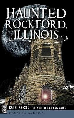 Haunted Rockford, Illinois by Kathi Kresol
